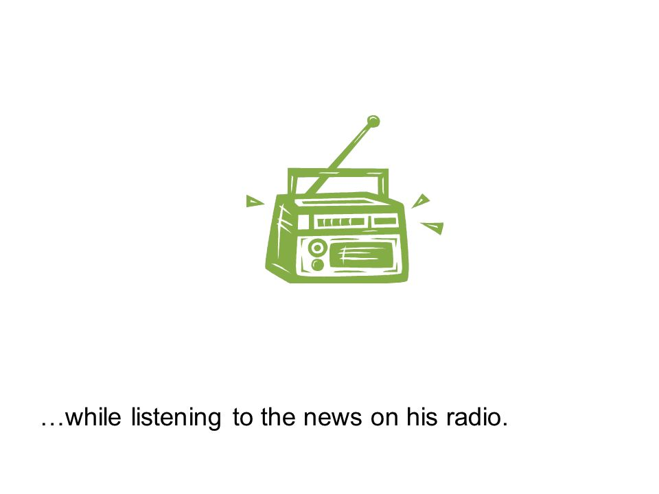 …while listening to the news on his radio.