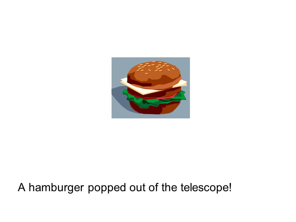 A hamburger popped out of the telescope!