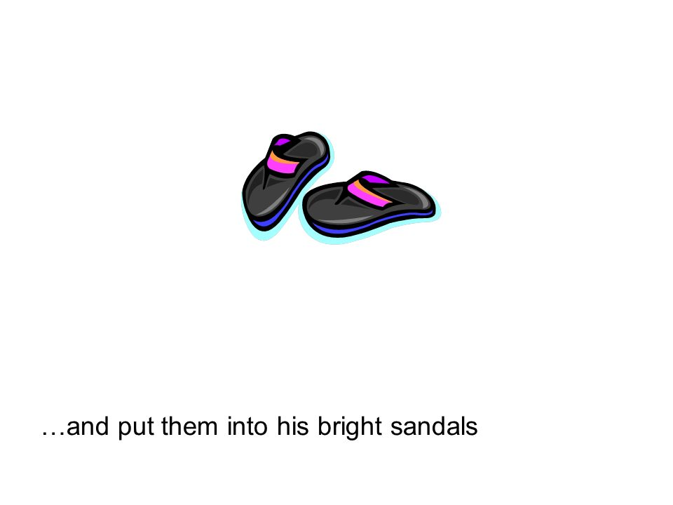 …and put them into his bright sandals