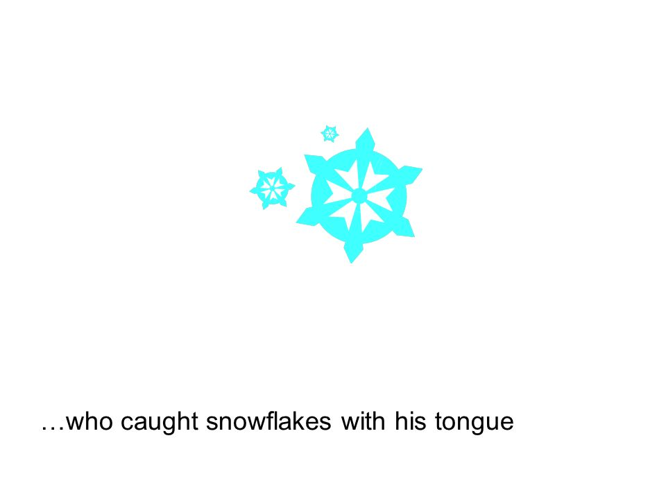 …who caught snowflakes with his tongue