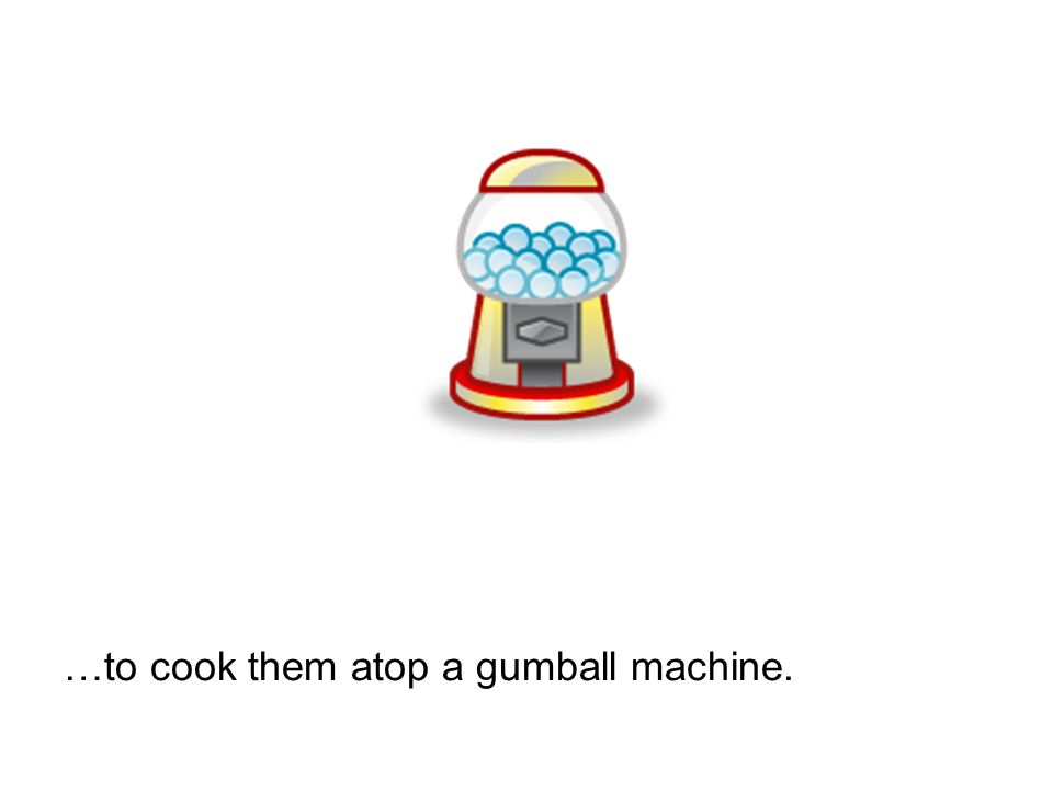 …to cook them atop a gumball machine.