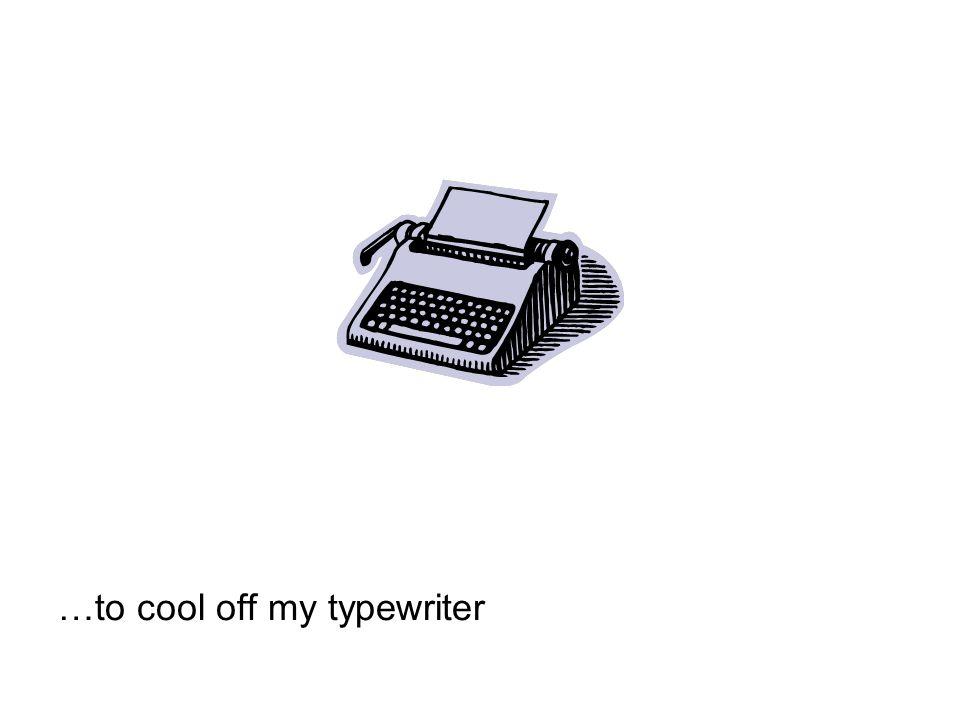 …to cool off my typewriter