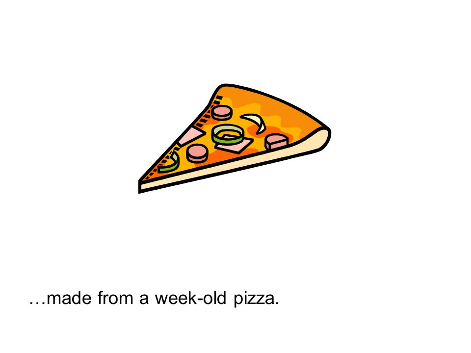 …made from a week-old pizza.