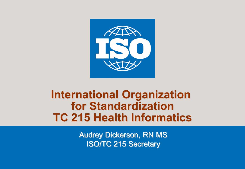 1 2007 International Organization for Standardization TC 215 Health Informatics Audrey Dickerson, RN MS ISO/TC 215 Secretary