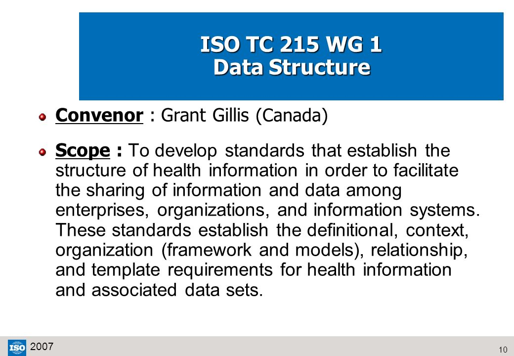 10 2007 ISO TC 215 WG 1 Data Structure Convenor : Grant Gillis (Canada) Scope : To develop standards that establish the structure of health informatio