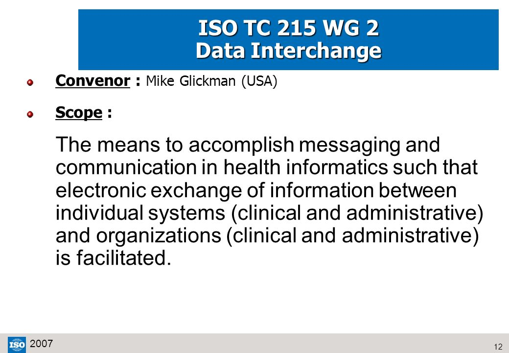 12 2007 ISO TC 215 WG 2 Data Interchange Convenor : Mike Glickman (USA) Scope : The means to accomplish messaging and communication in health informat