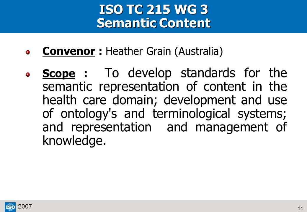 14 2007 ISO TC 215 WG 3 Semantic Content Convenor : Heather Grain (Australia) Scope : To develop standards for the semantic representation of content