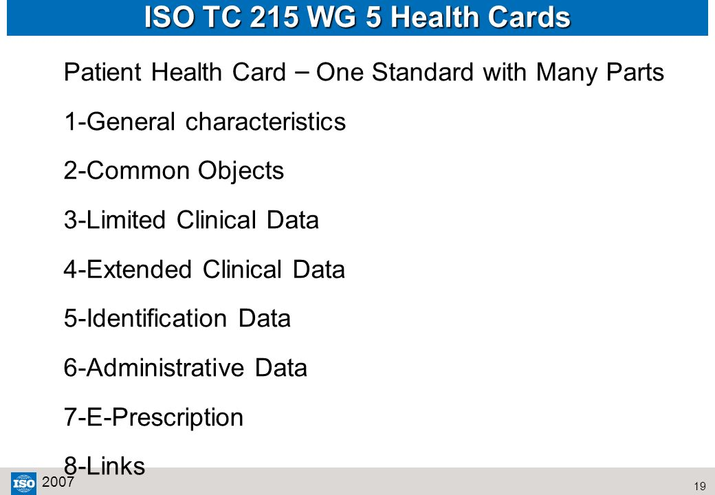 19 2007 ISO TC 215 WG 5 Health Cards Patient Health Card – One Standard with Many Parts 1-General characteristics 2-Common Objects 3-Limited Clinical