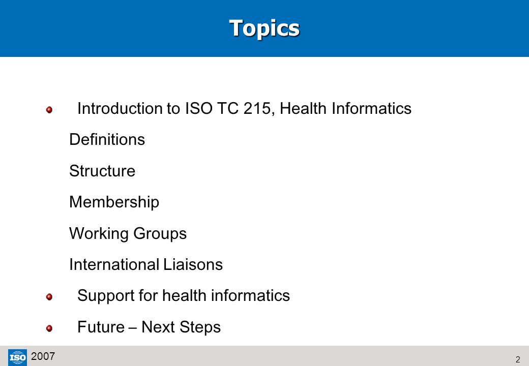 2 2007Topics Introduction to ISO TC 215, Health Informatics Definitions Structure Membership Working Groups International Liaisons Support for health