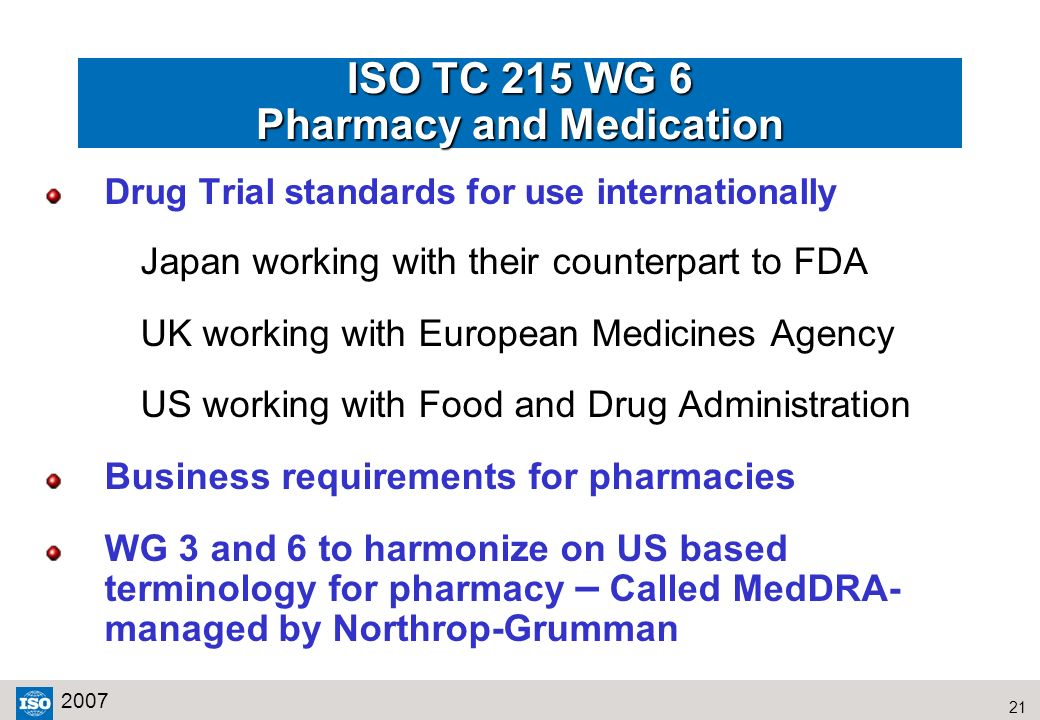 21 2007 ISO TC 215 WG 6 Pharmacy and Medication Drug Trial standards for use internationally Japan working with their counterpart to FDA UK working wi