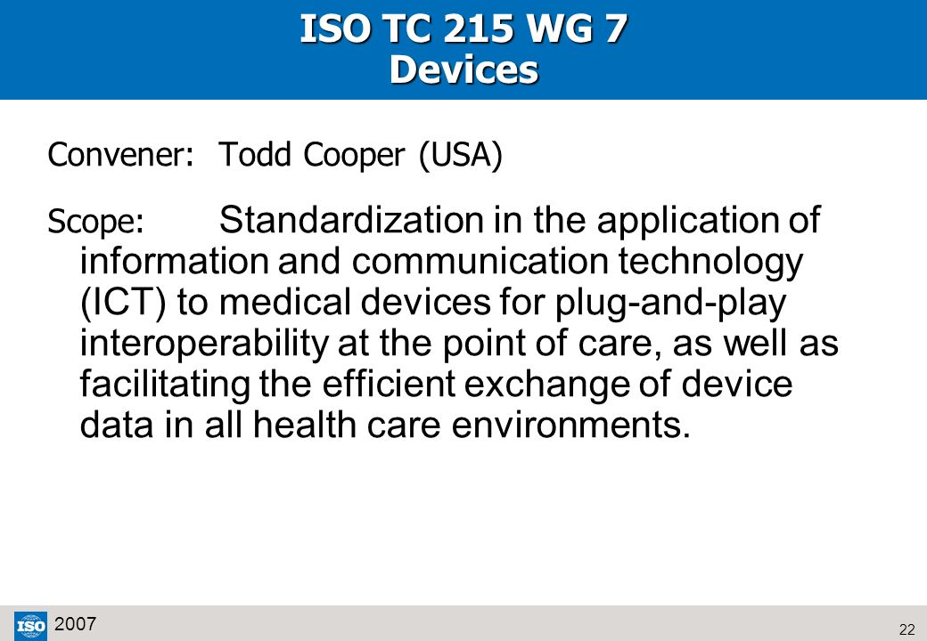 22 2007 ISO TC 215 WG 7 Devices Convener:Todd Cooper (USA) Scope: Standardization in the application of information and communication technology (ICT)
