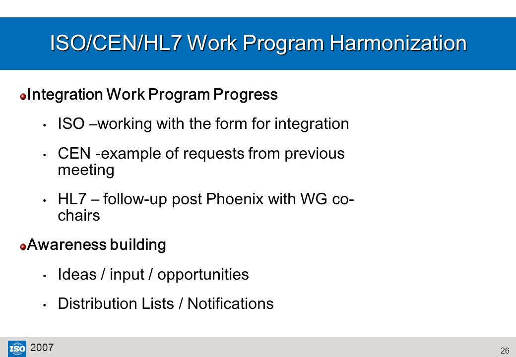 26 2007 ISO/CEN/HL7 Work Program Harmonization Integration Work Program Progress ISO –working with the form for integration CEN -example of requests f