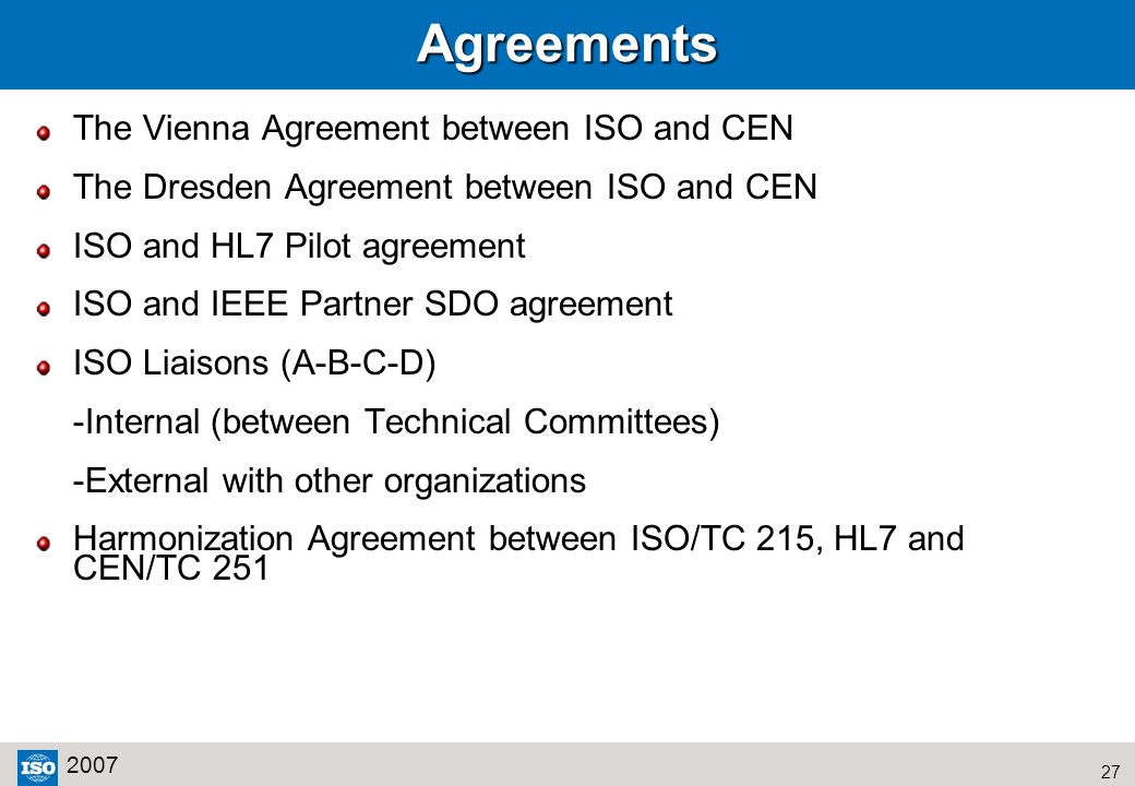 27 2007Agreements The Vienna Agreement between ISO and CEN The Dresden Agreement between ISO and CEN ISO and HL7 Pilot agreement ISO and IEEE Partner