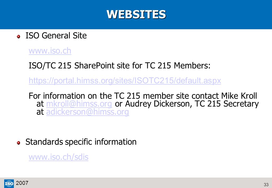 33 2007WEBSITES ISO General Site www.iso.ch ISO/TC 215 SharePoint site for TC 215 Members: https://portal.himss.org/sites/ISOTC215/default.aspx For in