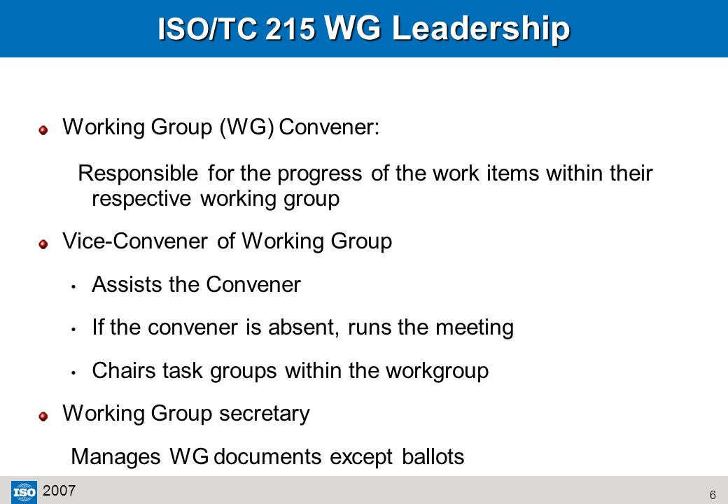 6 2007 ISO/TC 215 WG Leadership Working Group (WG) Convener: Responsible for the progress of the work items within their respective working group Vice