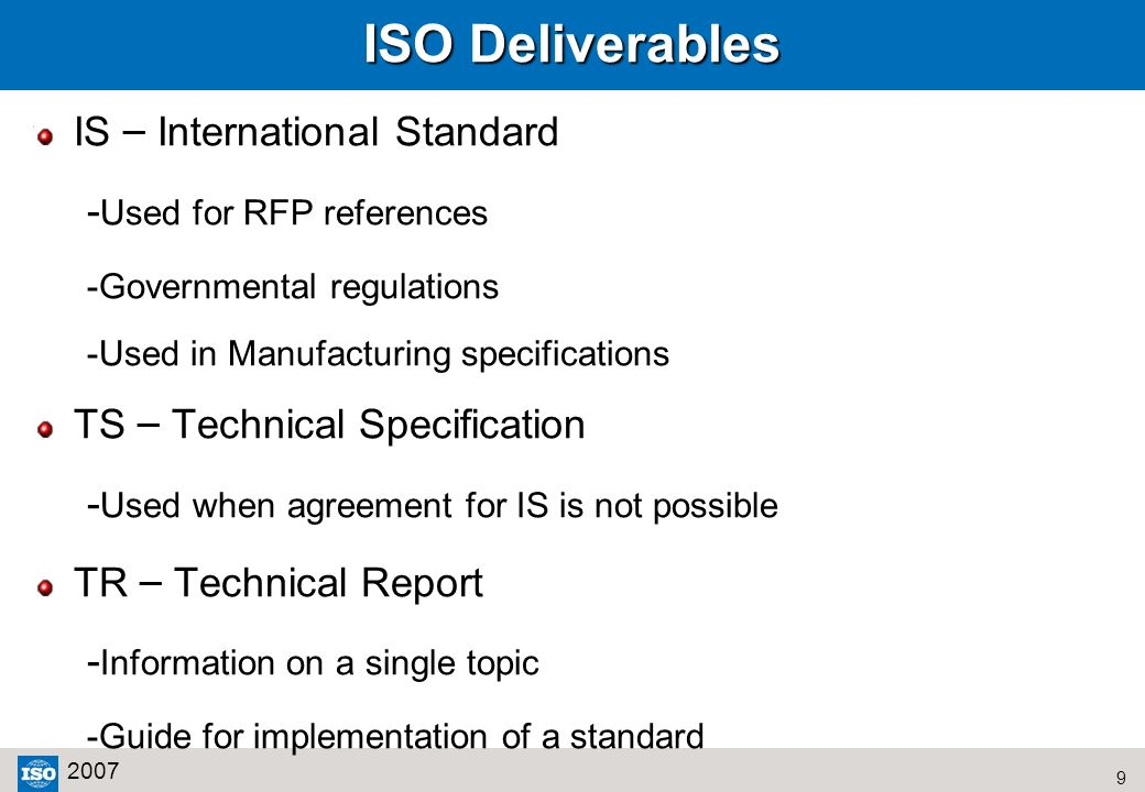 9 2007 ISO Deliverables IS – International Standard - Used for RFP references -Governmental regulations -Used in Manufacturing specifications TS – Tec