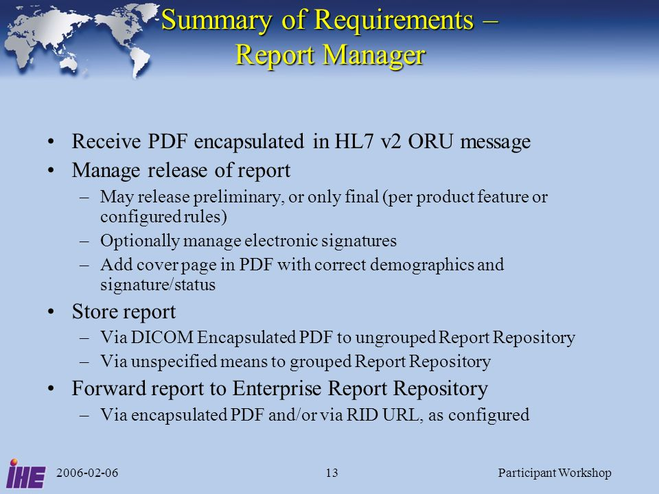 2006-02-06Participant Workshop13 Summary of Requirements – Report Manager Receive PDF encapsulated in HL7 v2 ORU message Manage release of report –May