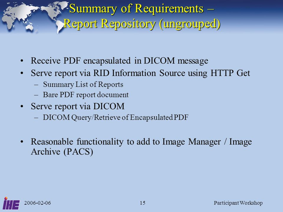 2006-02-06Participant Workshop15 Summary of Requirements – Report Repository (ungrouped) Receive PDF encapsulated in DICOM message Serve report via RI
