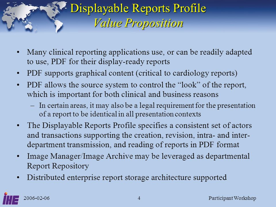 2006-02-06Participant Workshop4 Displayable Reports Profile Value Proposition Many clinical reporting applications use, or can be readily adapted to u