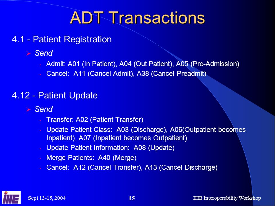 Sept 13-15, 2004IHE Interoperability Workshop 15 ADT Transactions 4.1 - Patient Registration Send Admit: A01 (In Patient), A04 (Out Patient), A05 (Pre-Admission) Cancel: A11 (Cancel Admit), A38 (Cancel Preadmit) 4.12 - Patient Update Send Transfer: A02 (Patient Transfer) Update Patient Class: A03 (Discharge), A06(Outpatient becomes Inpatient), A07 (Inpatient becomes Outpatient) Update Patient Information: A08 (Update) Merge Patients: A40 (Merge) Cancel: A12 (Cancel Transfer), A13 (Cancel Discharge)
