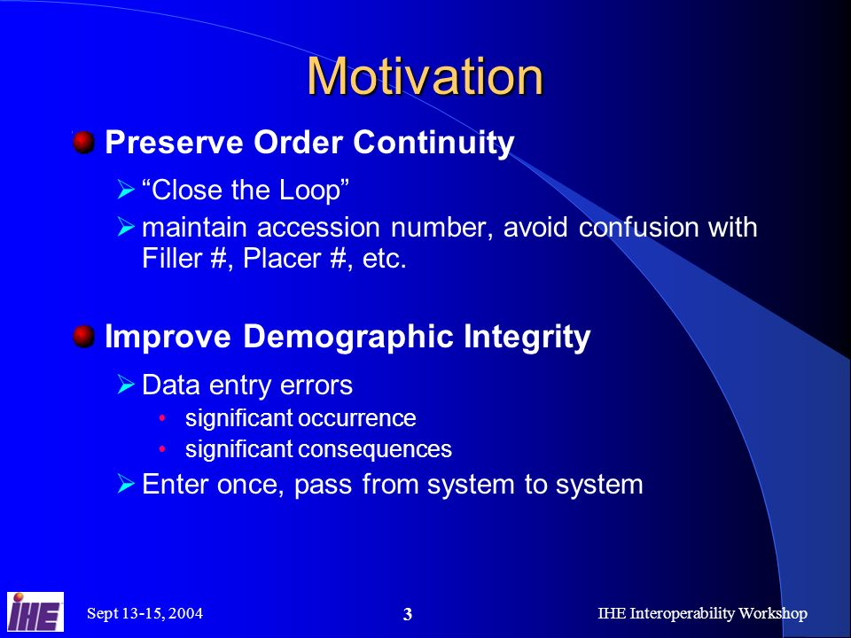 Sept 13-15, 2004IHE Interoperability Workshop 3 Motivation Preserve Order Continuity Close the Loop maintain accession number, avoid confusion with Filler #, Placer #, etc.