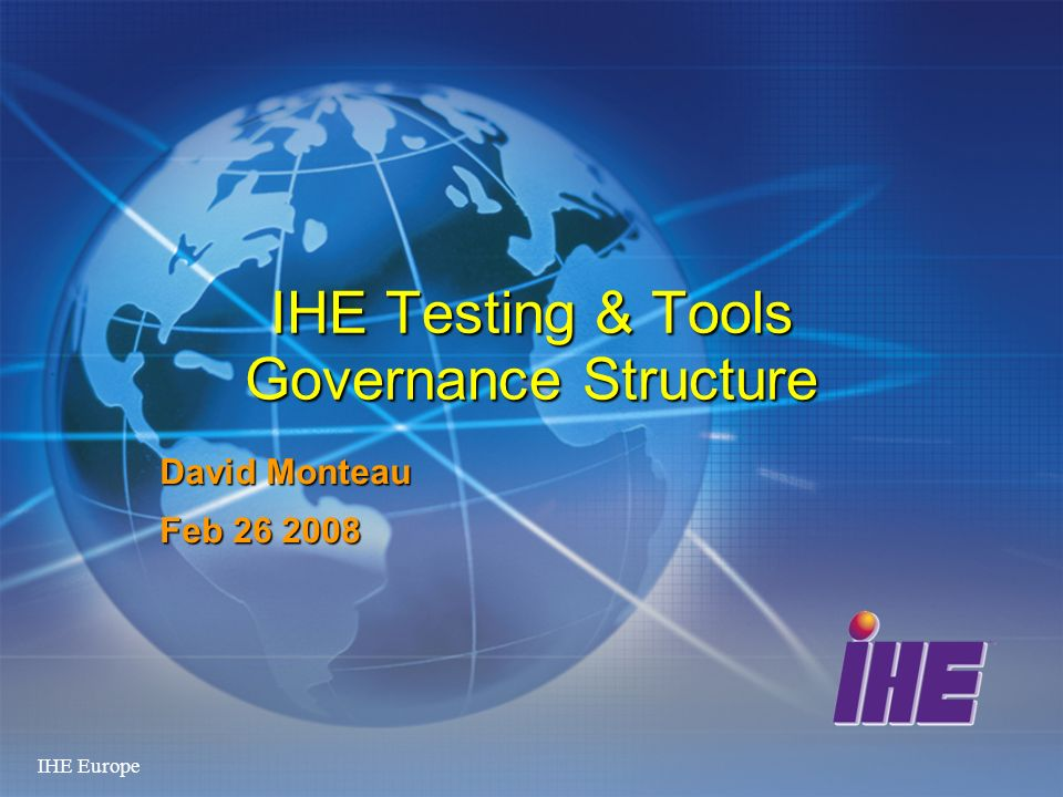 IHE Europe IHE Testing & Tools Governance Structure David Monteau Feb 26 2008