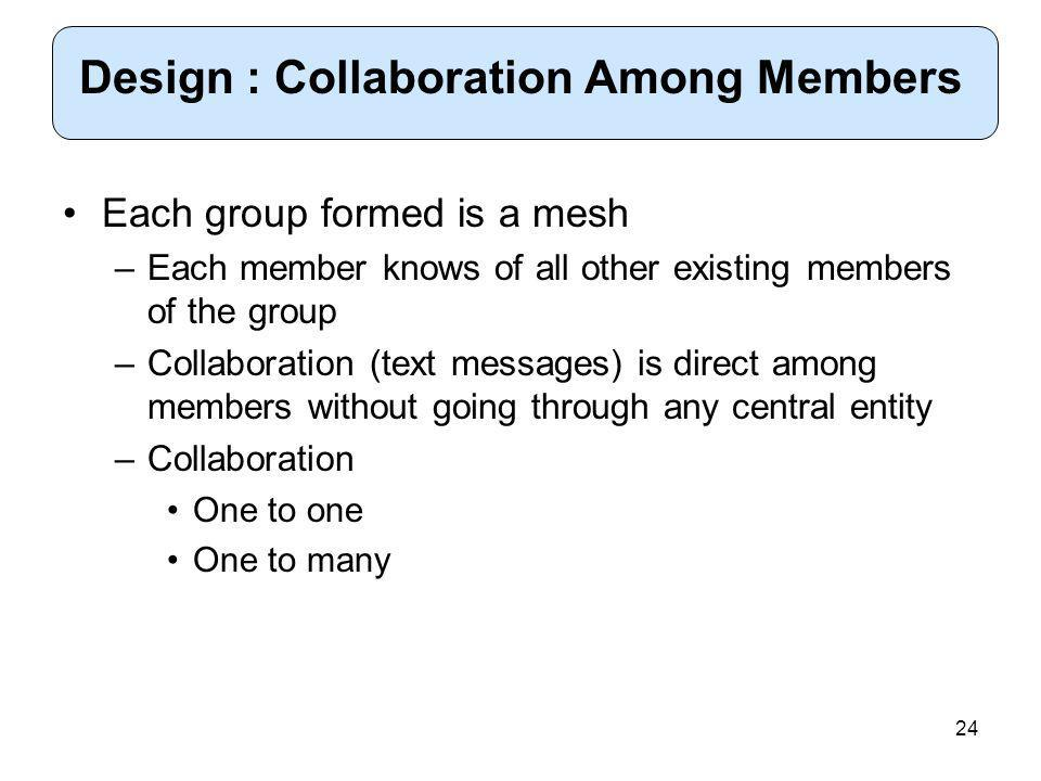 24 Each group formed is a mesh –Each member knows of all other existing members of the group –Collaboration (text messages) is direct among members without going through any central entity –Collaboration One to one One to many Design : Collaboration Among Members