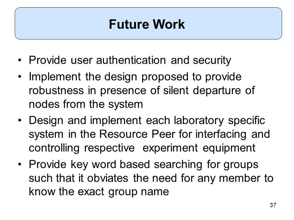 37 Future Work Provide user authentication and security Implement the design proposed to provide robustness in presence of silent departure of nodes from the system Design and implement each laboratory specific system in the Resource Peer for interfacing and controlling respective experiment equipment Provide key word based searching for groups such that it obviates the need for any member to know the exact group name