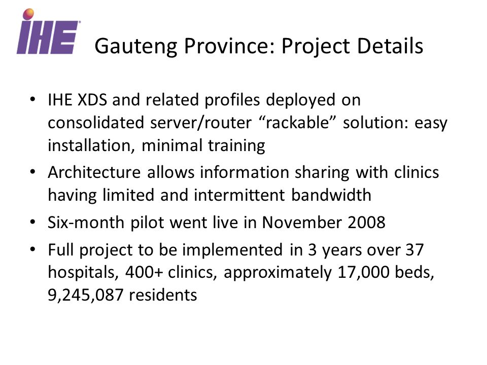 Gauteng Province: Project Details IHE XDS and related profiles deployed on consolidated server/router rackable solution: easy installation, minimal training Architecture allows information sharing with clinics having limited and intermittent bandwidth Six-month pilot went live in November 2008 Full project to be implemented in 3 years over 37 hospitals, 400+ clinics, approximately 17,000 beds, 9,245,087 residents