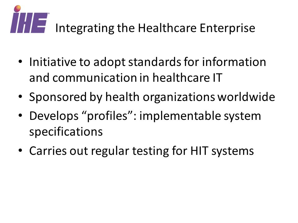 Initiative to adopt standards for information and communication in healthcare IT Sponsored by health organizations worldwide Develops profiles: implementable system specifications Carries out regular testing for HIT systems