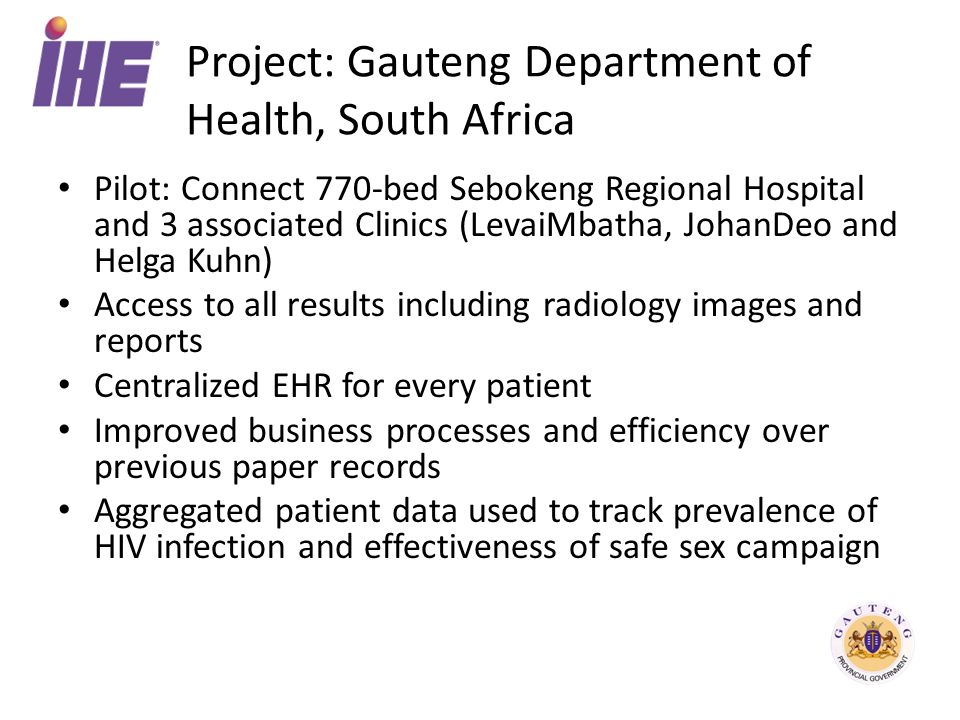 Project: Gauteng Department of Health, South Africa Pilot: Connect 770-bed Sebokeng Regional Hospital and 3 associated Clinics (LevaiMbatha, JohanDeo and Helga Kuhn) Access to all results including radiology images and reports Centralized EHR for every patient Improved business processes and efficiency over previous paper records Aggregated patient data used to track prevalence of HIV infection and effectiveness of safe sex campaign