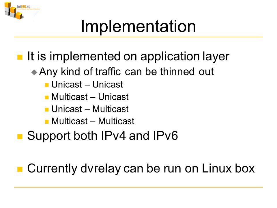 Implementation It is implemented on application layer Any kind of traffic can be thinned out Unicast – Unicast Multicast – Unicast Unicast – Multicast Multicast – Multicast Support both IPv4 and IPv6 Currently dvrelay can be run on Linux box
