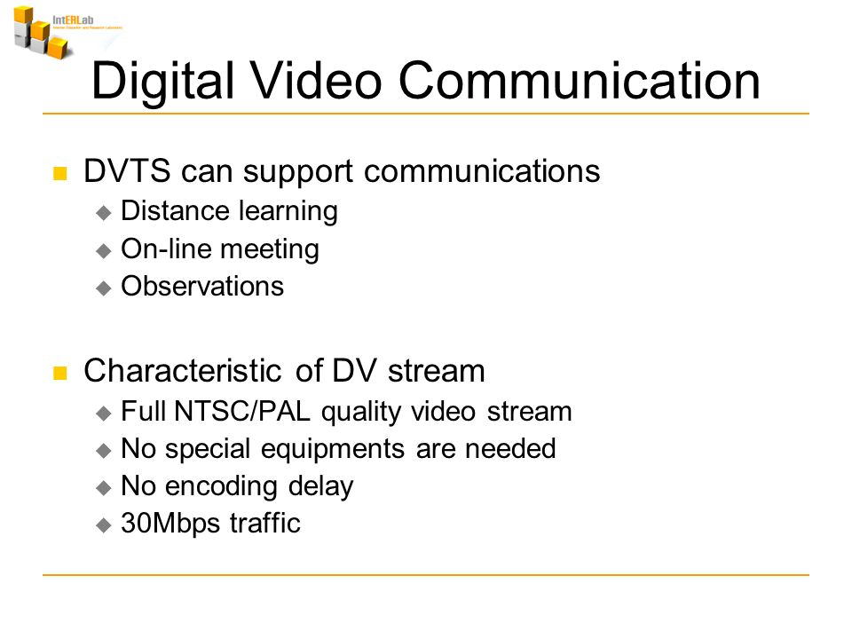 Digital Video Communication DVTS can support communications Distance learning On-line meeting Observations Characteristic of DV stream Full NTSC/PAL quality video stream No special equipments are needed No encoding delay 30Mbps traffic