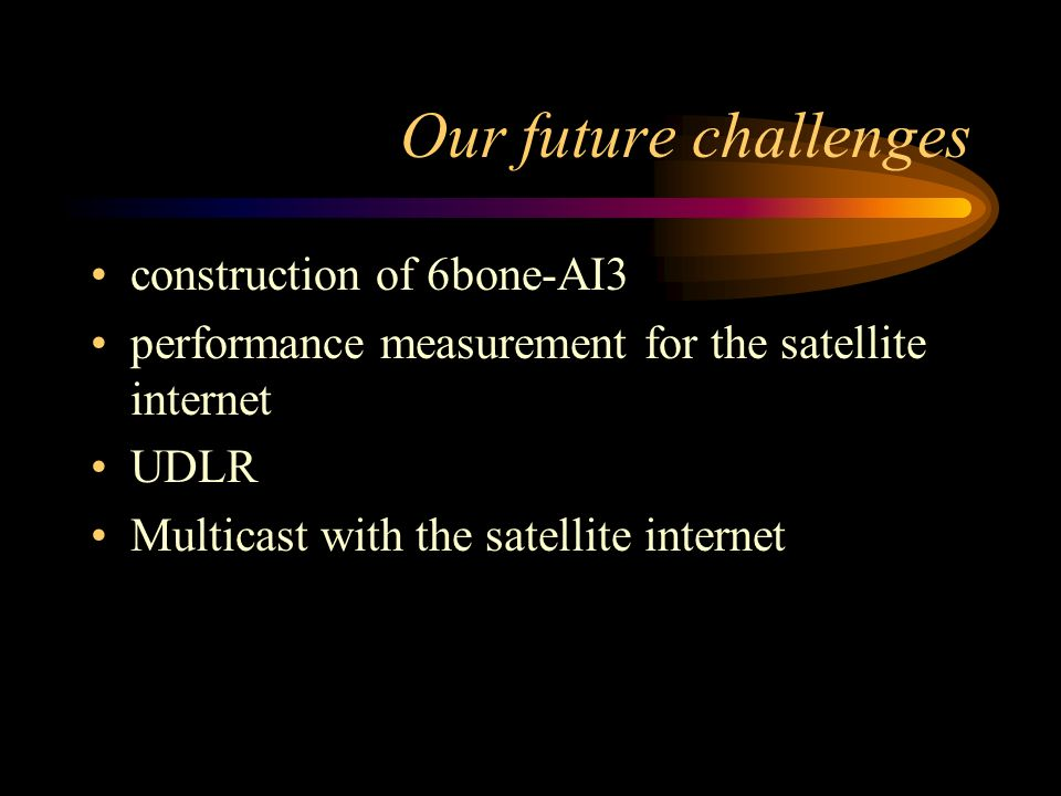 Our future challenges construction of 6bone-AI3 performance measurement for the satellite internet UDLR Multicast with the satellite internet