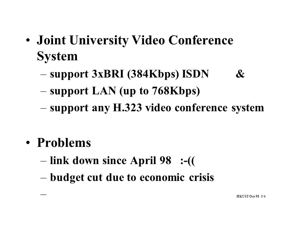 Joint University Video Conference System –support 3xBRI (384Kbps) ISDN& –support LAN (up to 768Kbps) –support any H.323 video conference system Proble