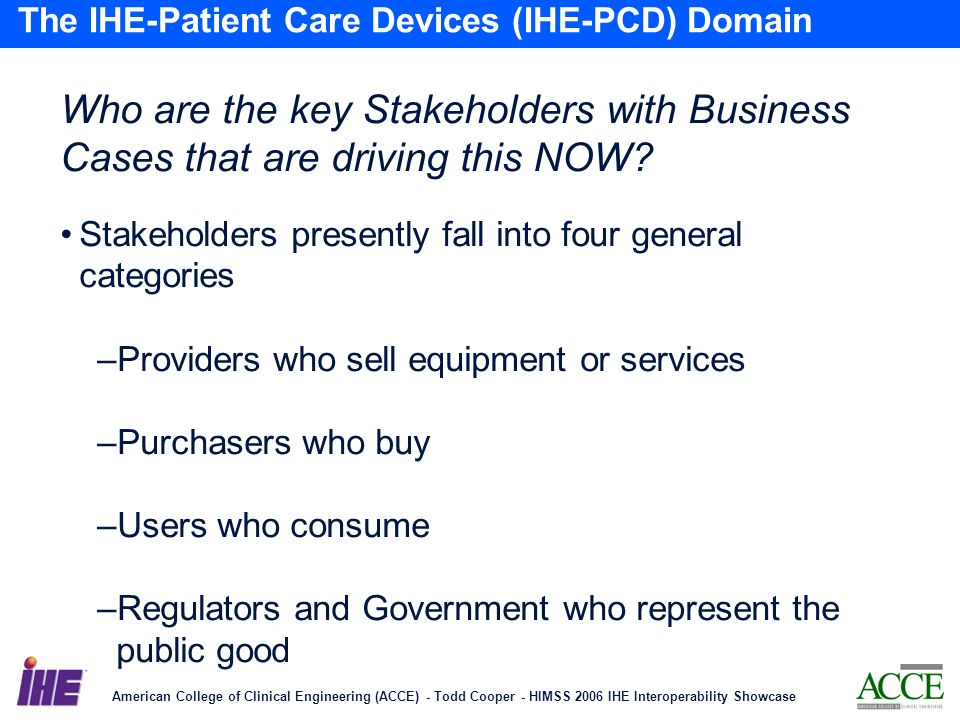 American College of Clinical Engineering (ACCE) - Todd Cooper - HIMSS 2006 IHE Interoperability Showcase 15 The IHE-Patient Care Devices (IHE-PCD) Domain Who are the key Stakeholders with Business Cases that are driving this NOW.