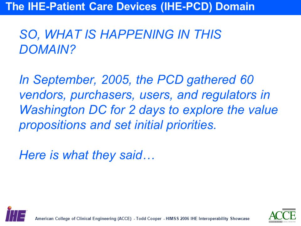 American College of Clinical Engineering (ACCE) - Todd Cooper - HIMSS 2006 IHE Interoperability Showcase 16 The IHE-Patient Care Devices (IHE-PCD) Domain SO, WHAT IS HAPPENING IN THIS DOMAIN.