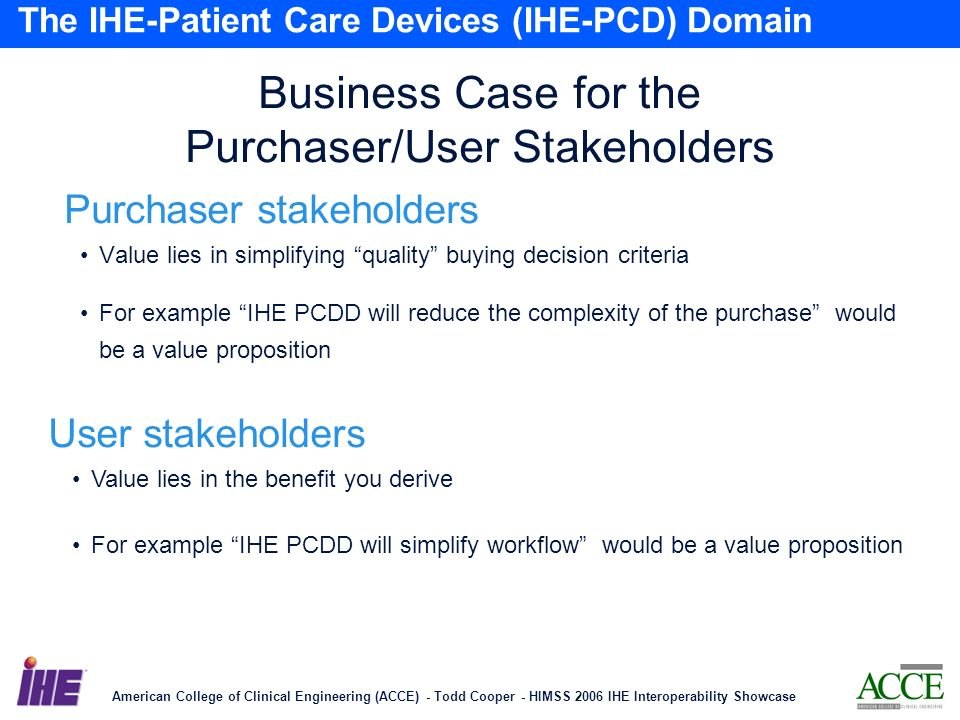 American College of Clinical Engineering (ACCE) - Todd Cooper - HIMSS 2006 IHE Interoperability Showcase 19 The IHE-Patient Care Devices (IHE-PCD) Domain Business Case for the Purchaser/User Stakeholders Value lies in simplifying quality buying decision criteria For example IHE PCDD will reduce the complexity of the purchase would be a value proposition User stakeholders Purchaser stakeholders Value lies in the benefit you derive For example IHE PCDD will simplify workflow would be a value proposition