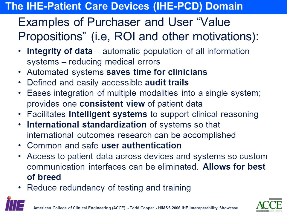 American College of Clinical Engineering (ACCE) - Todd Cooper - HIMSS 2006 IHE Interoperability Showcase 20 The IHE-Patient Care Devices (IHE-PCD) Domain Examples of Purchaser and User Value Propositions (i.e, ROI and other motivations): Integrity of data – automatic population of all information systems – reducing medical errors Automated systems saves time for clinicians Defined and easily accessible audit trails Eases integration of multiple modalities into a single system; provides one consistent view of patient data Facilitates intelligent systems to support clinical reasoning International standardization of systems so that international outcomes research can be accomplished Common and safe user authentication Access to patient data across devices and systems so custom communication interfaces can be eliminated.