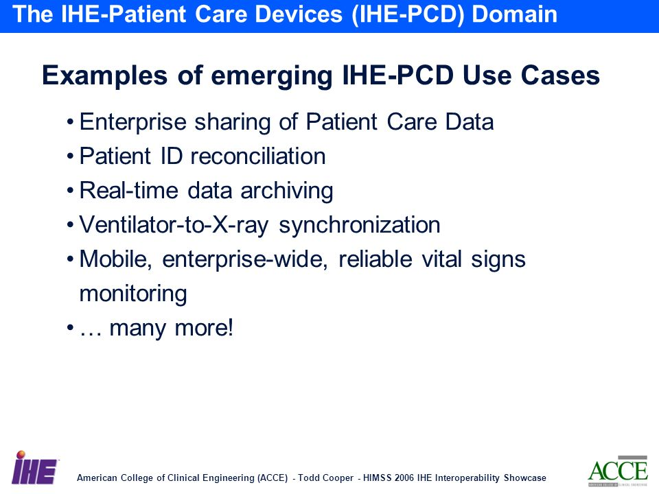 American College of Clinical Engineering (ACCE) - Todd Cooper - HIMSS 2006 IHE Interoperability Showcase 22 The IHE-Patient Care Devices (IHE-PCD) Domain Examples of emerging IHE-PCD Use Cases Enterprise sharing of Patient Care Data Patient ID reconciliation Real-time data archiving Ventilator-to-X-ray synchronization Mobile, enterprise-wide, reliable vital signs monitoring … many more!