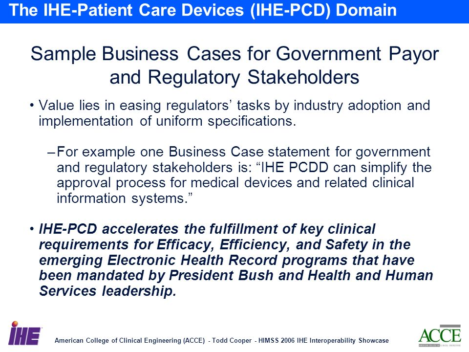 American College of Clinical Engineering (ACCE) - Todd Cooper - HIMSS 2006 IHE Interoperability Showcase 23 The IHE-Patient Care Devices (IHE-PCD) Domain Sample Business Cases for Government Payor and Regulatory Stakeholders Value lies in easing regulators tasks by industry adoption and implementation of uniform specifications.