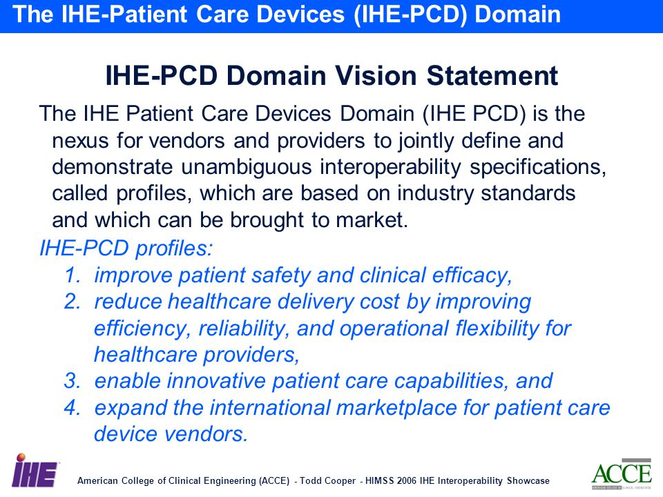 American College of Clinical Engineering (ACCE) - Todd Cooper - HIMSS 2006 IHE Interoperability Showcase 24 The IHE-Patient Care Devices (IHE-PCD) Domain IHE-PCD Domain Vision Statement The IHE Patient Care Devices Domain (IHE PCD) is the nexus for vendors and providers to jointly define and demonstrate unambiguous interoperability specifications, called profiles, which are based on industry standards and which can be brought to market.