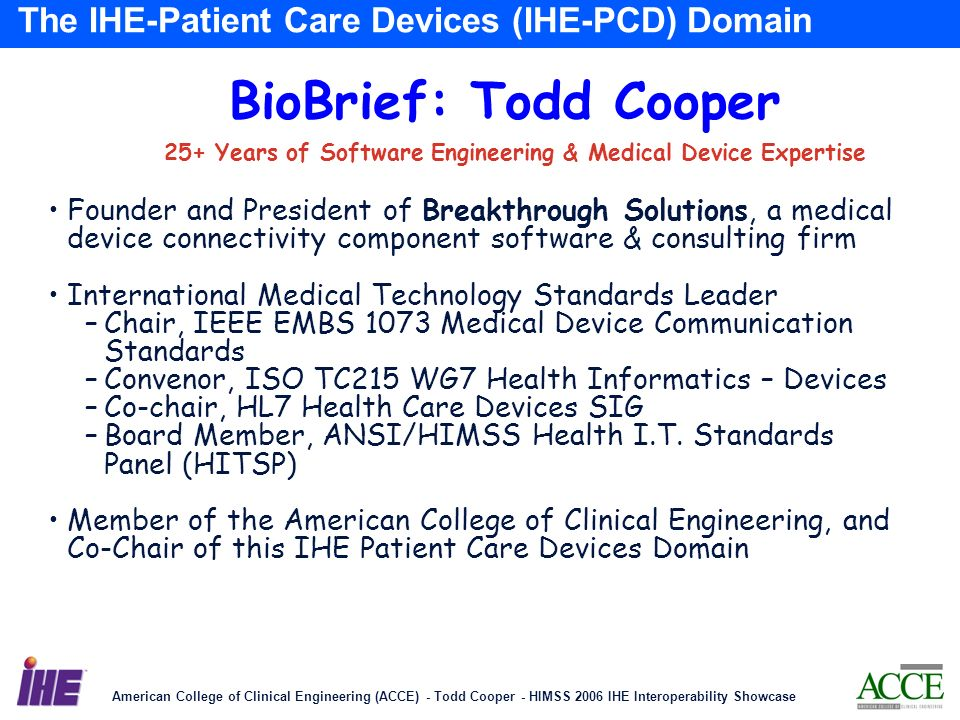 American College of Clinical Engineering (ACCE) - Todd Cooper - HIMSS 2006 IHE Interoperability Showcase 3 The IHE-Patient Care Devices (IHE-PCD) Domain BioBrief: Todd Cooper 25+ Years of Software Engineering & Medical Device Expertise Founder and President of Breakthrough Solutions, a medical device connectivity component software & consulting firm International Medical Technology Standards Leader –Chair, IEEE EMBS 1073 Medical Device Communication Standards –Convenor, ISO TC215 WG7 Health Informatics – Devices –Co-chair, HL7 Health Care Devices SIG –Board Member, ANSI/HIMSS Health I.T.