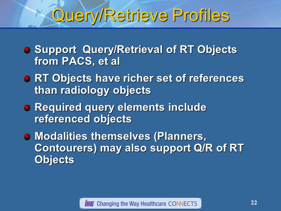 22 Query/Retrieve Profiles Support Query/Retrieval of RT Objects from PACS, et al RT Objects have richer set of references than radiology objects Required query elements include referenced objects Modalities themselves (Planners, Contourers) may also support Q/R of RT Objects