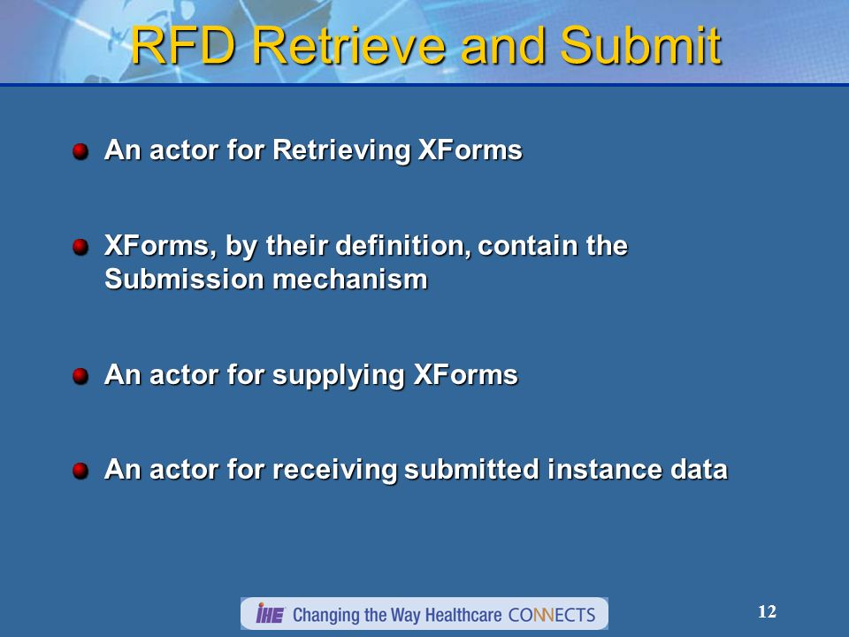 12 RFD Retrieve and Submit An actor for Retrieving XForms XForms, by their definition, contain the Submission mechanism An actor for supplying XForms An actor for receiving submitted instance data