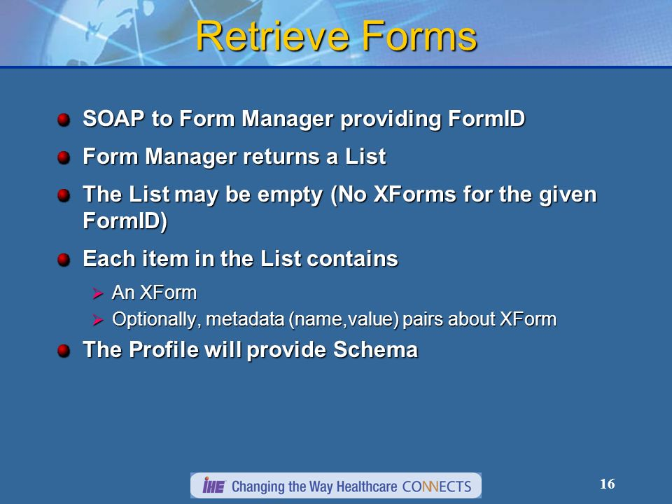 16 Retrieve Forms SOAP to Form Manager providing FormID Form Manager returns a List The List may be empty (No XForms for the given FormID) Each item in the List contains An XForm An XForm Optionally, metadata (name,value) pairs about XForm Optionally, metadata (name,value) pairs about XForm The Profile will provide Schema