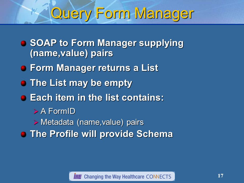17 Query Form Manager SOAP to Form Manager supplying (name,value) pairs Form Manager returns a List The List may be empty Each item in the list contains: A FormID A FormID Metadata (name,value) pairs Metadata (name,value) pairs The Profile will provide Schema