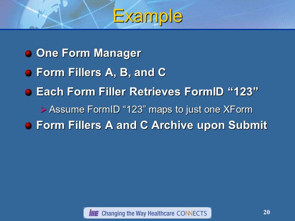 20 Example One Form Manager Form Fillers A, B, and C Each Form Filler Retrieves FormID 123 Assume FormID 123 maps to just one XForm Assume FormID 123 maps to just one XForm Form Fillers A and C Archive upon Submit