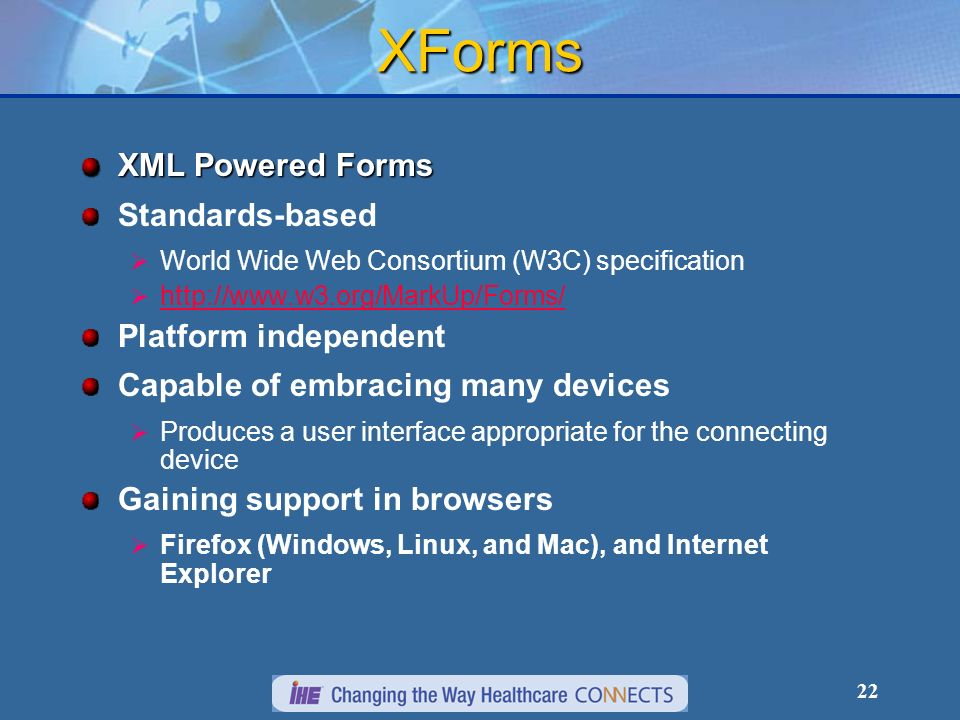 22 XForms XML Powered Forms Standards-based World Wide Web Consortium (W3C) specification http://www.w3.org/MarkUp/Forms/ Platform independent Capable of embracing many devices Produces a user interface appropriate for the connecting device Gaining support in browsers Firefox (Windows, Linux, and Mac), and Internet Explorer