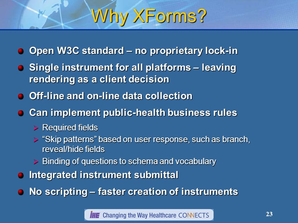 23 Why XForms? Open W3C standard – no proprietary lock-in Single instrument for all platforms – leaving rendering as a client decision Off-line and on